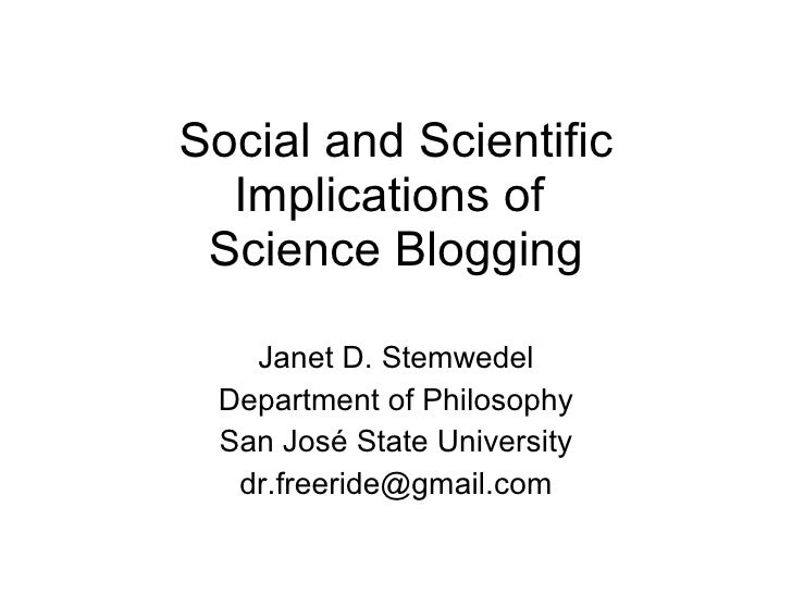 Social and Scientific Implications of  Science Blogging Janet D. Stemwedel Department of Philosophy San Jos é State Univer...