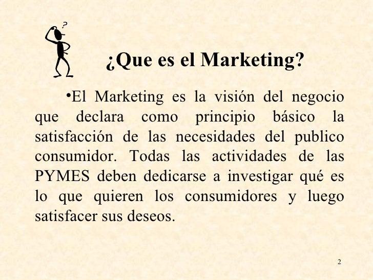 <ul><li>¿Que es el Marketing? </li></ul><ul><li>El Marketing es la visión del negocio que declara como principio básico la...