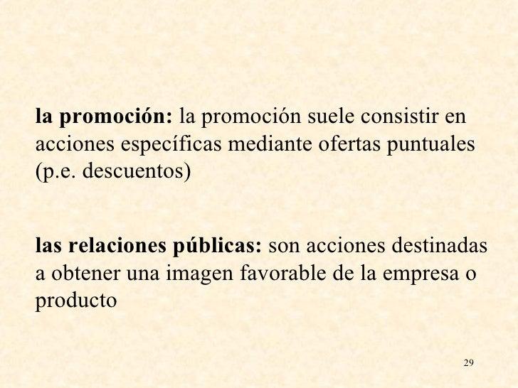 la promoción:  la promoción suele consistir en acciones específicas mediante ofertas puntuales (p.e. descuentos) las relac...