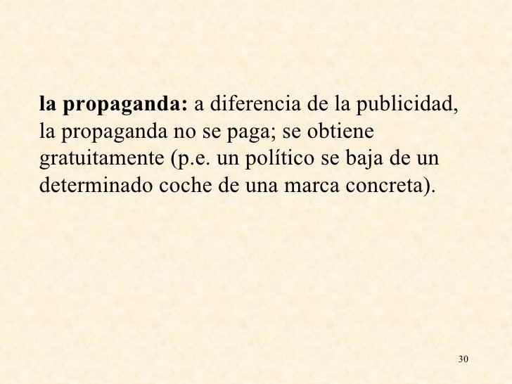 la propaganda:  a diferencia de la publicidad, la propaganda no se paga; se obtiene gratuitamente (p.e. un político se baj...