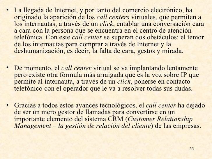 <ul><li>La llegada de Internet, y por tanto del comercio electrónico, ha originado la aparición de los  call centers  virt...
