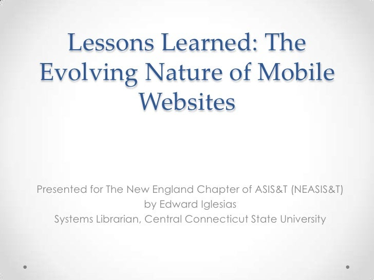Lessons Learned: TheEvolving Nature of Mobile        WebsitesPresented for The New England Chapter of ASIS&T (NEASIS&T)   ...
