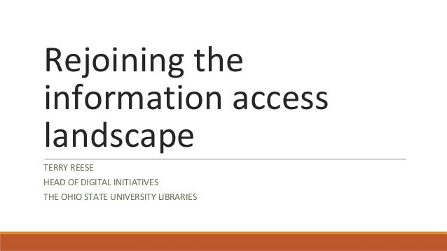 Rejoining the information access landscape TERRY REESE HEAD OF DIGITAL INITIATIVES THE OHIO STATE UNIVERSITY LIBRARIES