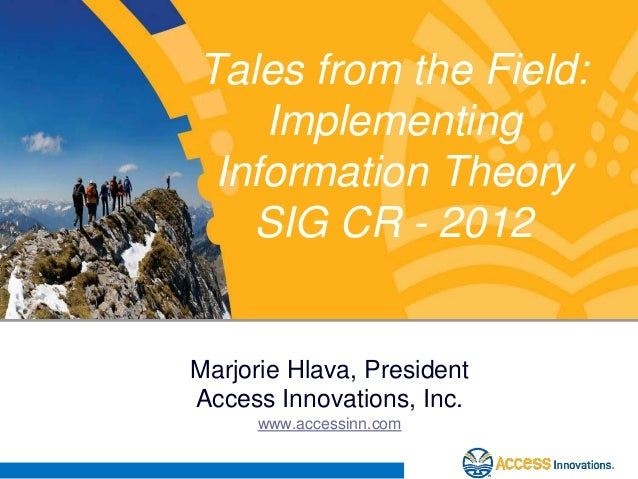 Tales from the Field:    Implementing Information Theory   SIG CR - 2012Marjorie Hlava, PresidentAccess Innovations, Inc. ...