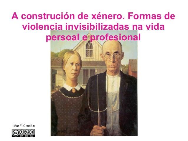 A construción de xénero. Formas de violencia invisibilizadas na vida persoal e profesional Mar F. Cendó n