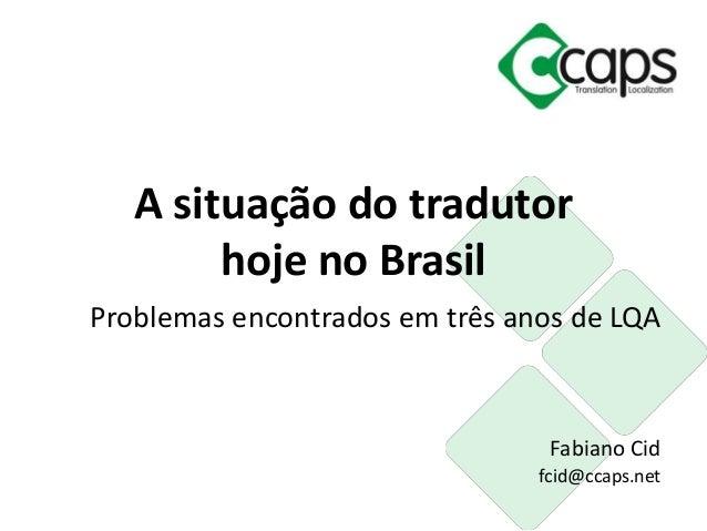 Problemas encontrados em três anos de LQA Fabiano Cid fcid@ccaps.net A situação do tradutor hoje no Brasil