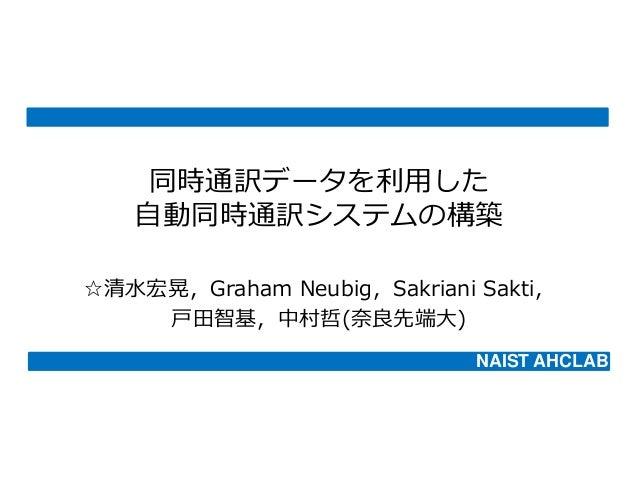 同時通訳データを利用した 自動同時通訳システムの構築 ☆清水宏晃,Graham Neubig,Sakriani Sakti, 戸田智基,中村哲(奈良先端大) NAIST AHCLAB