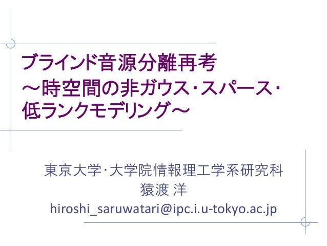ブラインド音源分離再考 ~時空間の非ガウス・スパース・ 低ランクモデリング~ 東京大学・大学院情報理工学系研究科 猿渡 洋 hiroshi_saruwatari@ipc.i.u-tokyo.ac.jp