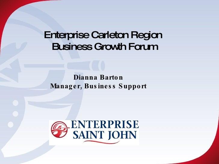 Enterprise Carleton Region  Business Growth Forum Dianna Barton Manager, Business Support