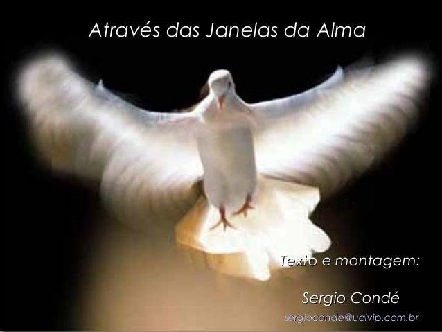 Através das Janelas da AlmaAtravés das Janelas da Alma Texto e montagem:Texto e montagem: Sergio CondéSergio Condé sergioc...