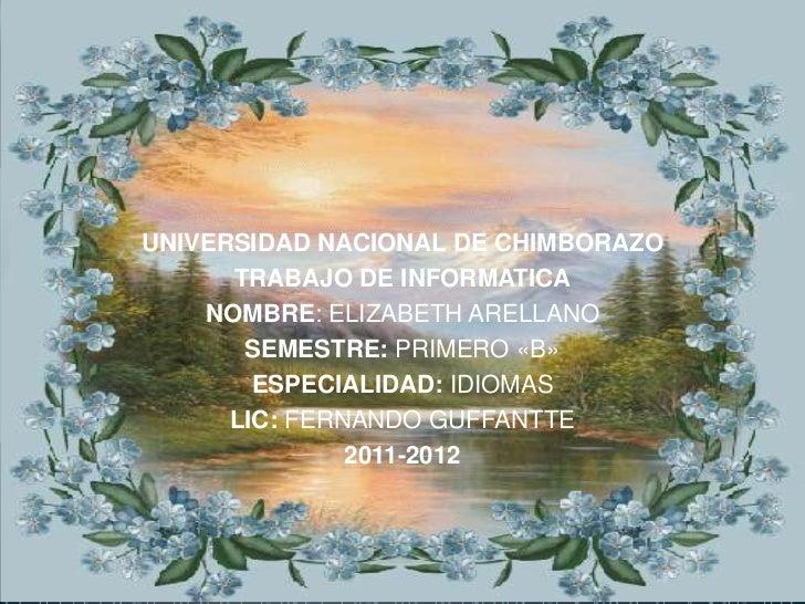 UNIVERSIDAD NACIONAL DE CHIMBORAZO      TRABAJO DE INFORMATICA    NOMBRE: ELIZABETH ARELLANO       SEMESTRE: PRIMERO «B»  ...