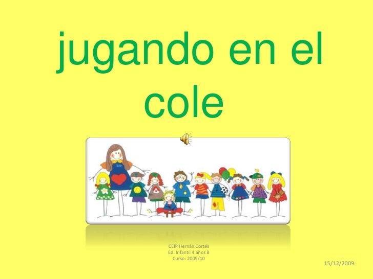 jugando en el cole<br />CEIP Hernán Cortés <br />Ed. Infantil 4 años B <br />Curso: 2009/10<br />15/12/2009<br />