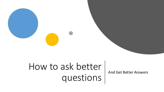 How to ask better questions And Get Better Answers