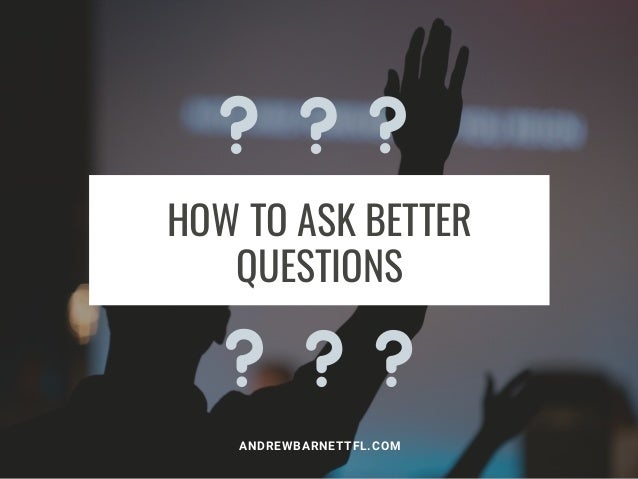 HOW TO ASK BETTER QUESTIONS ANDREWBARNETTFL.COM