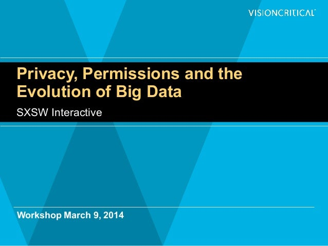 Privacy, Permissions and the Evolution of Big Data SXSW Interactive Workshop March 9, 2014