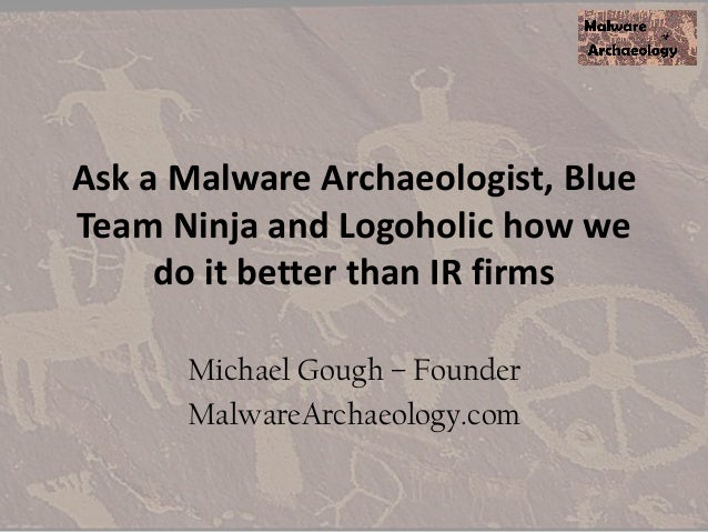 Ask a Malware Archaeologist, Blue Team Ninja and Logoholic how we do it better than IR firms Michael Gough – Founder Malwa...