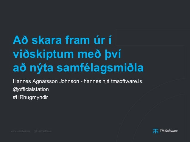 Að skara fram úr í viðskiptum með því að nýta samfélagsmiðla Hannes Agnarsson Johnson - hannes hjá tmsoftware.is @official...