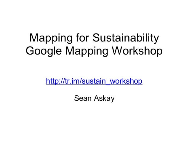 Mapping for Sustainability Google Mapping Workshop http://tr.im/sustain_workshop Sean Askay