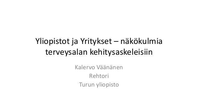 Yliopistot ja Yritykset – näkökulmia terveysalan kehitysaskeleisiin Kalervo Väänänen Rehtori Turun yliopisto