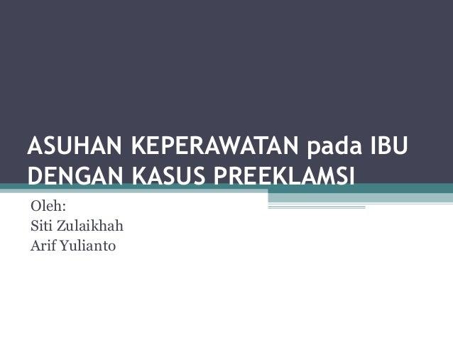 ASUHAN KEPERAWATAN pada IBU DENGAN KASUS PREEKLAMSI Oleh: Siti Zulaikhah Arif Yulianto