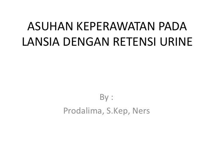 ASUHAN KEPERAWATAN PADALANSIA DENGAN RETENSI URINE              By :      Prodalima, S.Kep, Ners