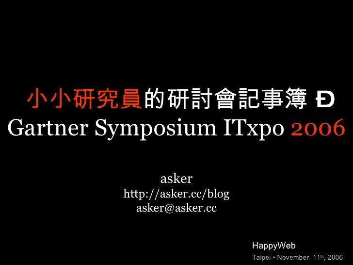 小小研究員 的研討會記事簿 – Gartner Symposium ITxpo  2006 HappyWeb Taipei • November  11 th , 2006 asker http://asker.cc/blog [email_a...