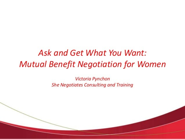 Ask and Get What You Want:  Mutual Benefit Negotiation for Women  Victoria Pynchon  She Negotiates Consulting and Training