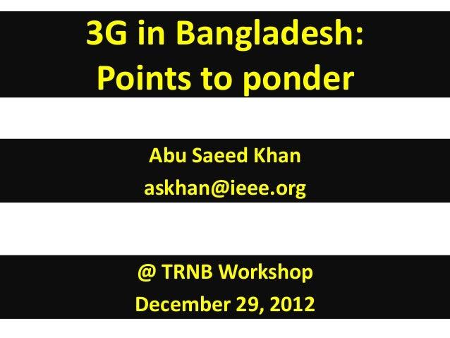 3G in Bangladesh: Points to ponder   Abu Saeed Khan   askhan@ieee.org   @ TRNB Workshop   December 29, 2012