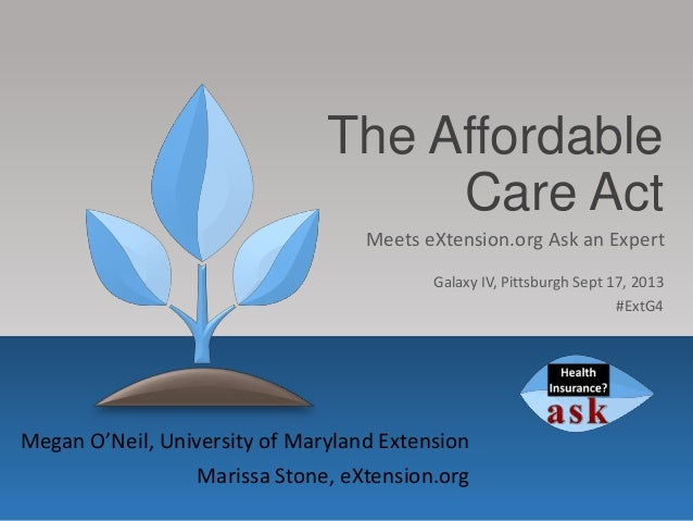 The Affordable Care Act Megan O'Neil, University of Maryland Extension Marissa Stone, eXtension.org Meets eXtension.org As...