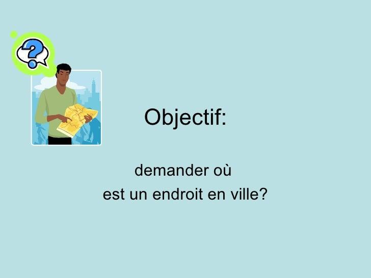Objectif: demander o ù  est un endroit en ville?