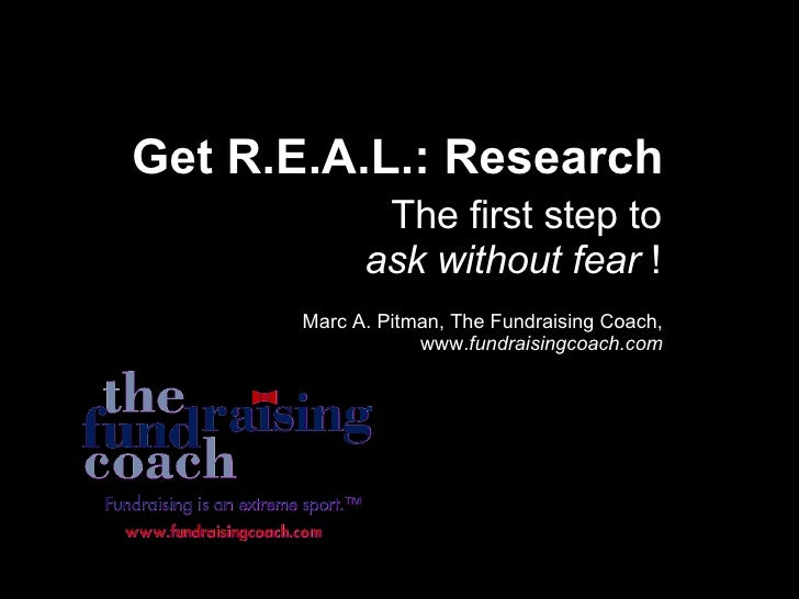Get R.E.A.L.: Research The first step to  ask without fear  ! Marc A. Pitman, The Fundraising Coach, www. fundraisingcoach...