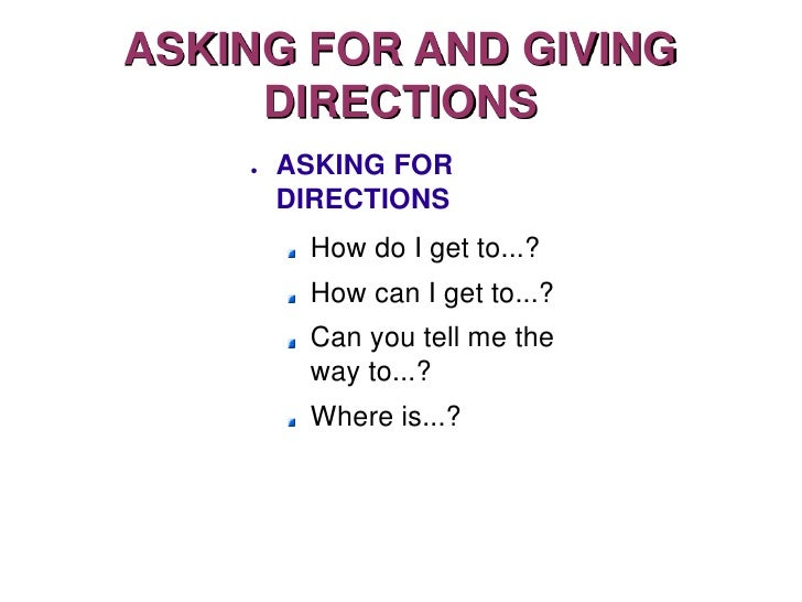 ASKING FOR AND GIVING      DIRECTIONS     ●   ASKING FOR         DIRECTIONS          How do I get to...?          How can ...