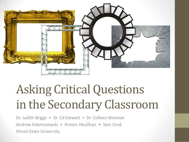 Asking Critical Questionsin the Secondary ClassroomDr. Judith Briggs • Dr. Ed Stewart • Dr. Colleen BrennanAndrew Adamczew...