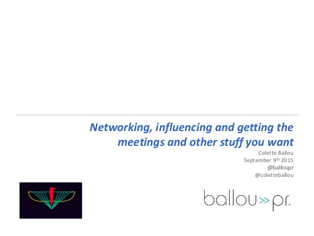 Networking, influencing and getting the meetings and other stuff you want Colette Ballou September 9th 2015 @balloupr @col...