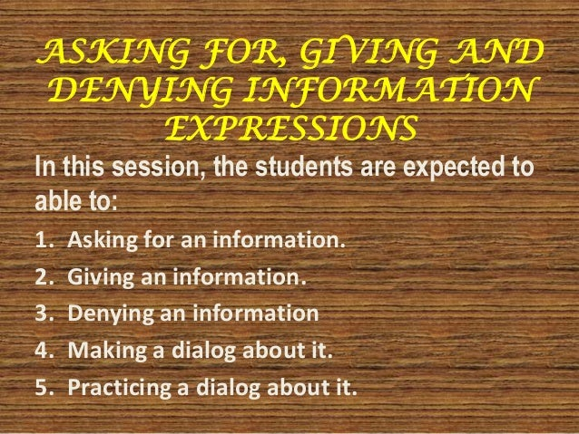 ASKING FOR, GIVING AND DENYING INFORMATION EXPRESSIONS In this session, the students are expected to able to: 1. Asking fo...
