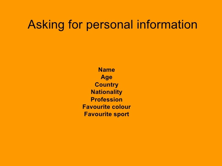 Asking for personal information Name Age Country Nationality Profession Favourite colour Favourite sport