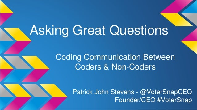 Asking Great Questions Coding Communication Between Coders & Non-Coders Patrick John Stevens - @VoterSnapCEO Founder/CEO #...