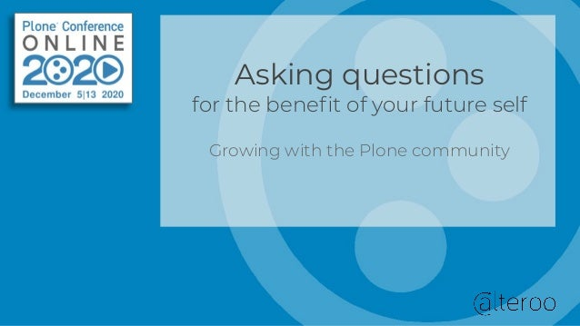 Asking questions for the benefit of your future self Growing with the Plone community
