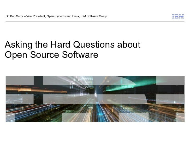 Dr. Bob Sutor – Vice President, Open Systems and Linux, IBM Software Group     Asking the Hard Questions about Open Source...