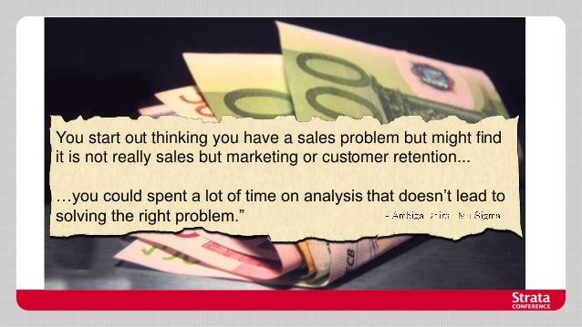 You start out thinking you have a sales problem but might find it is not really sales but marketing or customer retention....