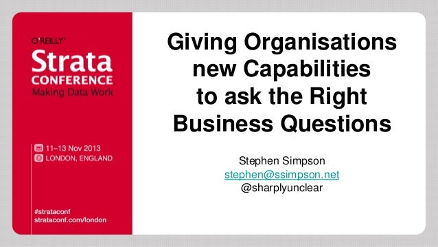 Giving Organisations new Capabilities to ask the Right Business Questions Stephen Simpson stephen@ssimpson.net @sharplyunc...