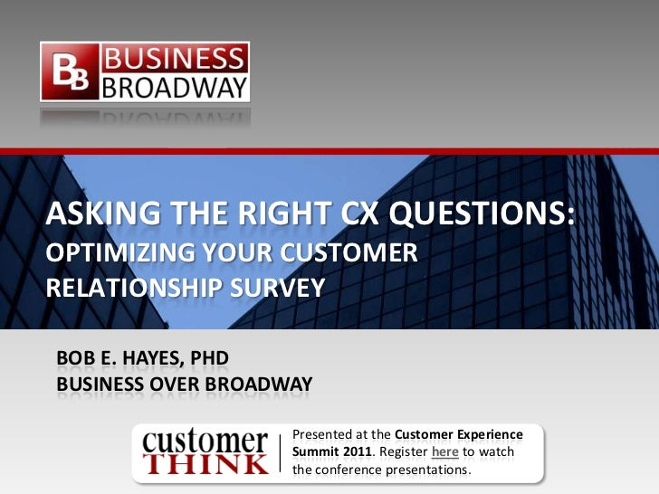 ASKING THE RIGHT CX QUESTIONS:OPTIMIZING YOUR CUSTOMERRELATIONSHIP SURVEYBOB E. HAYES, PHDBUSINESS OVER BROADWAY          ...