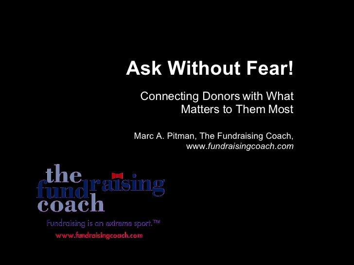 Ask Without Fear! Connecting Donors with What Matters to Them Most Marc A. Pitman, The Fundraising Coach, www. fundraising...