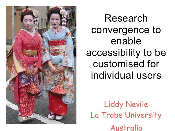 Research convergence to enable accessibility to be customised for individual users Liddy Nevile La Trobe University Austra...