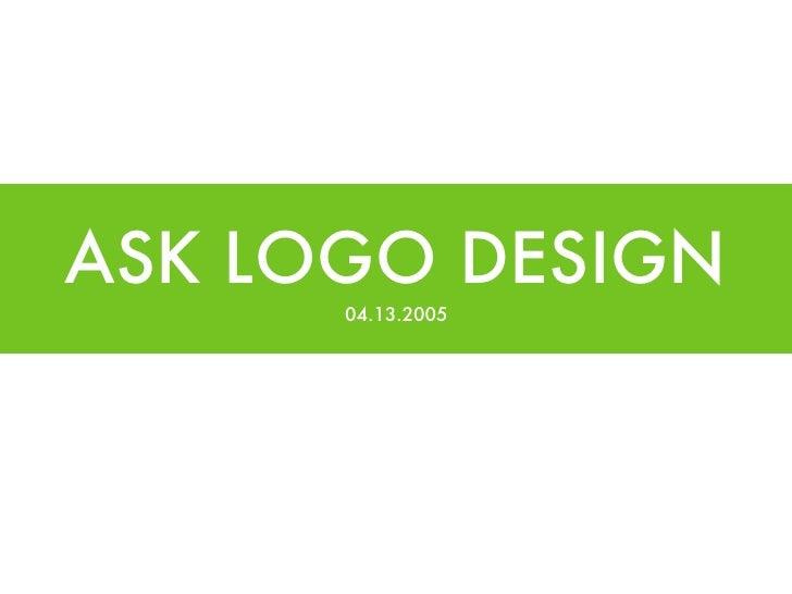 ASK LOGO DESIGN <ul><li>04.13.2005 </li></ul>
