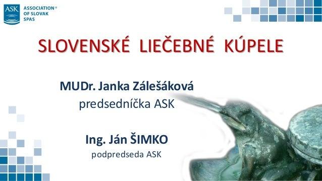 SLOVENSKÉ LIEČEBNÉ KÚPELE MUDr. Janka Zálešáková predsedníčka ASK Ing. Ján ŠIMKO podpredseda ASK