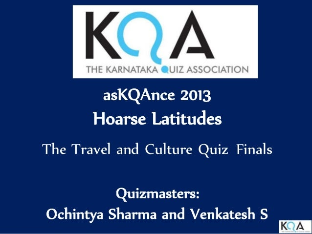 asKQAnce 2013 Hoarse Latitudes The Travel and Culture Quiz Finals Quizmasters: Ochintya Sharma and Venkatesh S