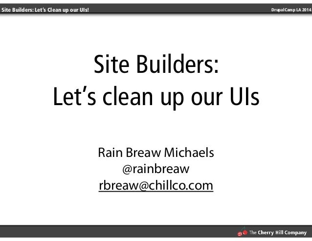 Site Builders: Let's Clean up our UIs! DrupalCamp LA 2014  Site Builders:  Let's clean up our UIs  !  Rain Breaw Michaels ...