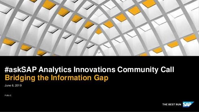 PUBLIC June 6, 2019 #askSAP Analytics Innovations Community Call Bridging the Information Gap