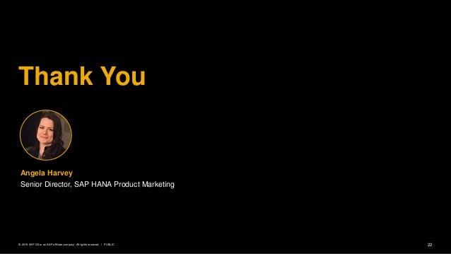 22PUBLIC© 2019 SAP SE or an SAP affiliate company. All rights reserved. ǀ Thank You Angela Harvey Senior Director, SAP HAN...